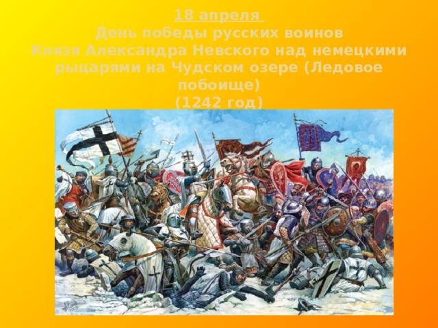 18 апреля  День победы русских воинов  Князя Александра Невского над немецкими рыцарями на Чудском озере (Ледовое побоище)  (1242 год)