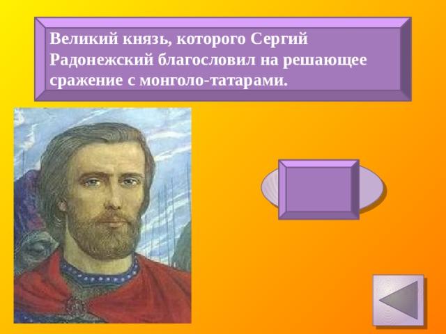 Великий князь, которого Сергий Радонежский благословил на решающее сражение с монголо-татарами. Дмитрий Донской