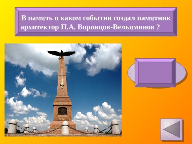 В память о каком событии создал памятник архитектор П.А. Воронцов-Вельяминов ? Бородинское сражение