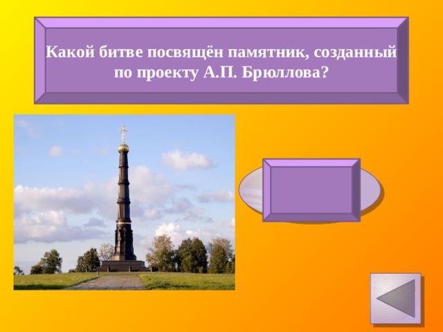 Какой битве посвящён памятник, созданный по проекту А.П. Брюллова? Куликовская битва