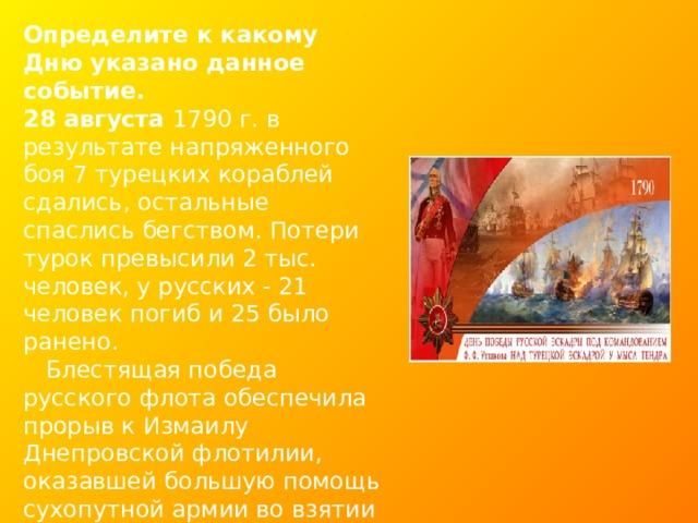 Определите к какому Дню указано данное событие. 28 августа 1790 г. в результате напряженного боя 7 турецких кораблей сдались, остальные спаслись бегством. Потери турок превысили 2 тыс. человек, у русских - 21 человек погиб и 25 было ранено.  Блестящая победа русского флота обеспечила прорыв к Измаилу Днепровской флотилии, оказавшей большую помощь сухопутной армии во взятии крепости.  Ф.Ф. Ушакова в России прозвали «морской Суворов».