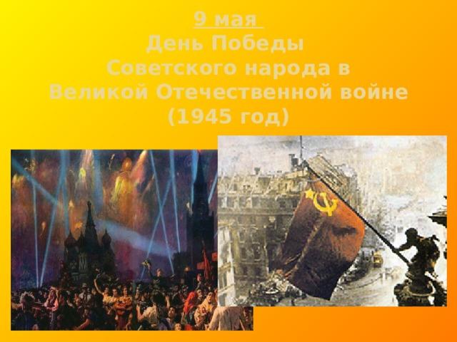 9 мая  День Победы  Советского народа в  Великой Отечественной войне  (1945 год)