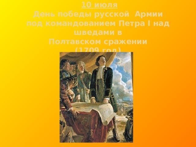 10 июля  День победы русской Армии  под командованием Петра I над шведами в  Полтавском сражении  (1709 год)