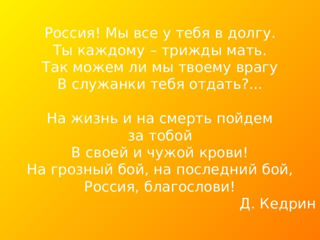 Д. Кедрин Россия! Мы все у тебя в долгу. Ты каждому – трижды мать. Так можем ли мы твоему врагу В служанки тебя отдать?... На жизнь и на смерть пойдем за тобой В своей и чужой крови! На грозный бой, на последний бой, Россия, благослови!  Д. Кедрин