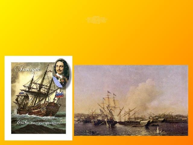 9 августа  День первой в российской  истории победы русского флота  под командованием Петра I  над шведами у мыса Гангут  (1714 год)