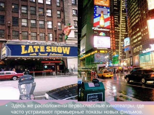 Здесь же расположены первоклассные кинотеатры, где часто устраивают премьерные показы новых фильмов.
