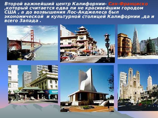 Второй важнейший центр Калифорнии- Сан-Франциско ,который считается едва ли не красивейшим городом США , а до возвышения Лос-Анджелеса был экономической и культурной столицей Калифорнии ,да и всего Запада . .