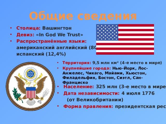Общие сведения Столица: Вашингтон Девиз: «In God We Trust» Распространённые языки:  американский английский (80%),  испанский (12,4%) Территория: 9,5 млн км² (4-е место в мире) Крупнейшие города: Нью-Йорк, Лос-Анжелес, Чикаго, Майами, Хьюстон, Филадельфия, Бостон, Сиэтл, Сан-Франциско Население: 325 млн (3-е место в мире) Дата независимости: 4 июля 1776  (от Великобритании)
