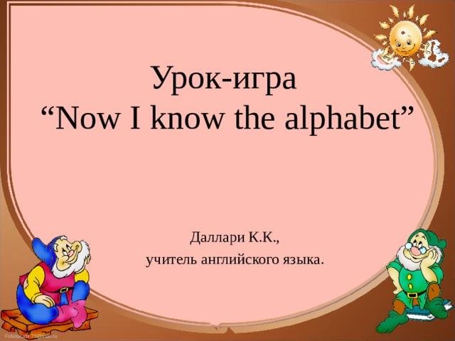 """Урок-игра   """"Now I know the alphabet""""   Даллари К.К., учитель английского языка."""