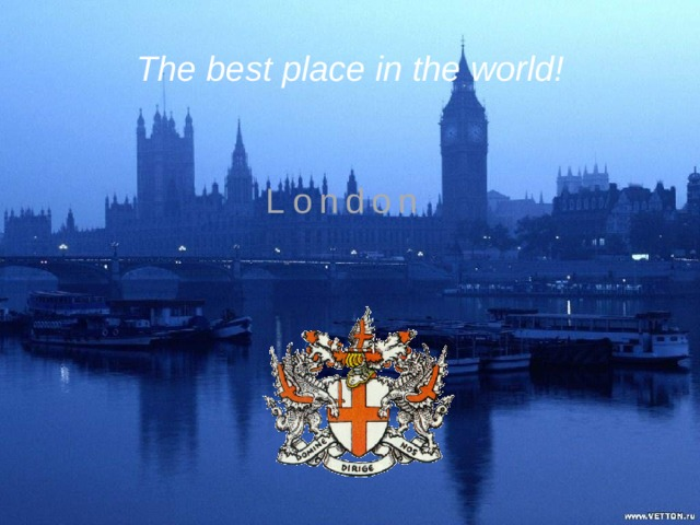 The best place in the world! London