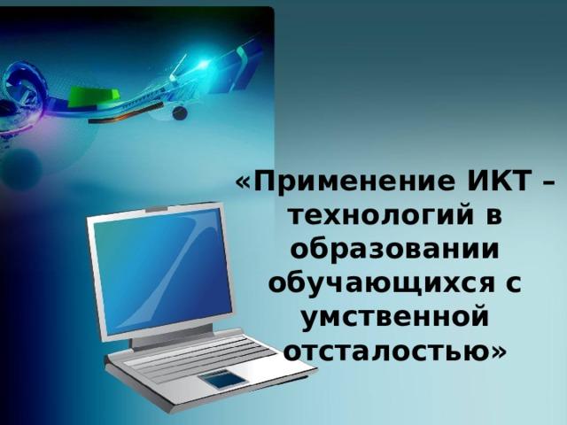 «Применение ИКТ – технологий в образовании обучающихся с умственной отсталостью»