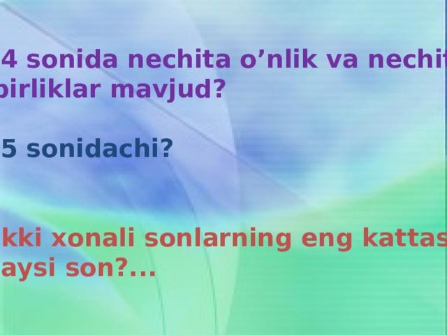 44 sonida nechita o'nlik va nechita  birliklar mavjud?  75 sonidachi?    Ikki xonali sonlarning eng kattasi qaysi son?...