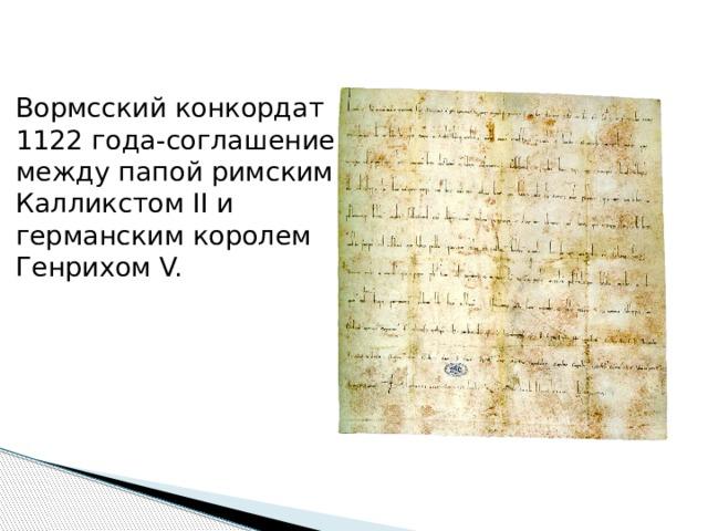 Вормсский конкордат 1122 года-соглашение между папой римским Калликстом II и германским королем Генрихом V. Вормсский конкордат 1122 года-соглашение между папой римским Калликстом II и германским королем Генрихом V. Представляет собой грамоту папы и грамоту короля. Вормсский конкордат явился итогом борьбы за инвеституру, начатую еще Григорием VII и Генрихом IV,где обе стороны даровали друг другу истинный мир. По условиям данного соглашения, после избрания епископа и аббата следовала двойная инвеститура: светская и духовная.