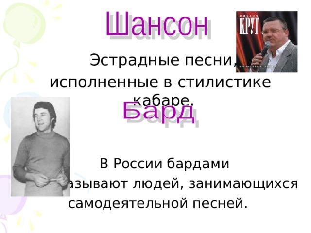 Эстрадные песни,  исполненные в стилистике кабаре.  В России бардами  называют людей, занимающихся самодеятельной песней.