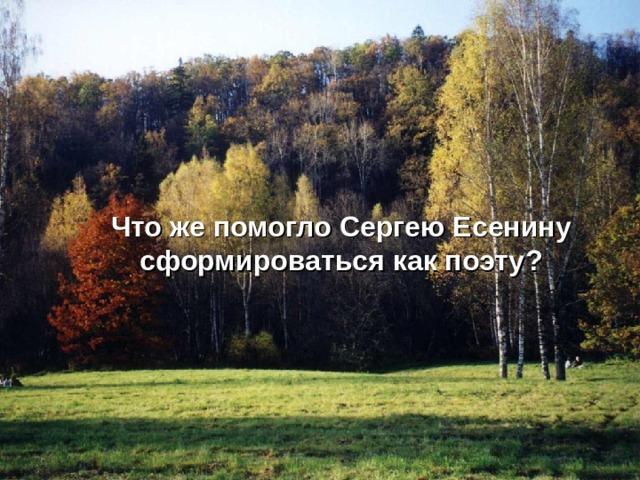 Что же помогло Сергею Есенину сформироваться как поэту ?
