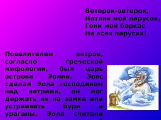 Ветерок-ветерок,  Натяни мой парусок,  Гони мой баркас  На всех парусах! Повелителе м ветров, согласно греческой мифологии, был царь острова Эолии. Зевс сделал Эола господином над ветрами, он мог держать их на замке или устраивать бури и ураганы. Эола считали изобретателем паруса.  В восточнославянской мифологии бог ветра - Стрибог.