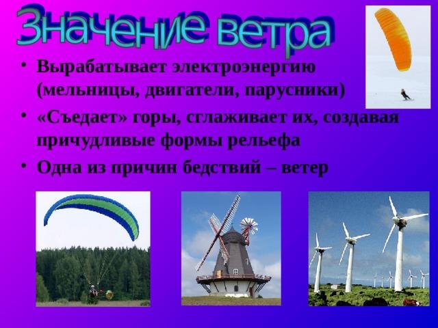 Вырабатывает электроэнергию (мельницы, двигатели, парусники) «Съедает» горы, сглаживает их, создавая причудливые формы рельефа Одна из причин бедствий – ветер