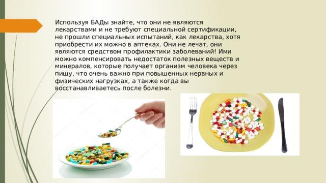 Используя БАДы знайте, что они не являются лекарствами и не требуют специальной сертификации, не прошли специальных испытаний, как лекарства, хотя приобрести их можно в аптеках. Они не лечат, они являются средством профилактики заболеваний! Ими можно компенсировать недостаток полезных веществ и минералов, которые получает организм человека через пищу, что очень важно при повышенных нервных и физических нагрузках, а также когда вы восстанавливаетесь после болезни.