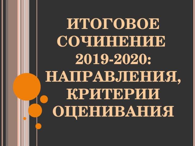 ИТОГОВОЕ СОЧИНЕНИЕ  2019-2020:  НАПРАВЛЕНИЯ, КРИТЕРИИ ОЦЕНИВАНИЯ