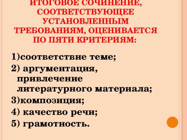 ИТОГОВОЕ СОЧИНЕНИЕ, СООТВЕТСТВУЮЩЕЕ УСТАНОВЛЕННЫМ ТРЕБОВАНИЯМ, ОЦЕНИВАЕТСЯ ПО ПЯТИ КРИТЕРИЯМ: 1)соответствие теме; 2) аргументация, привлечение литературного материала; 3)композиция; 4) качество речи; 5) грамотность.