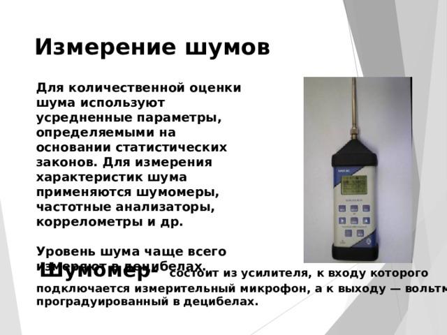 Измерение шумов Для количественной оценки шума используют усредненные параметры, определяемыми на основании статистических законов. Для измерения характеристик шума применяются шумомеры, частотные анализаторы, коррелометры и др.  Уровень шума чаще всего измеряют в децибелах.  Шумомер- состоит из усилителя, к входу которого  подключается измерительный микрофон, а к выходу — вольтметр,  проградуированный в децибелах.