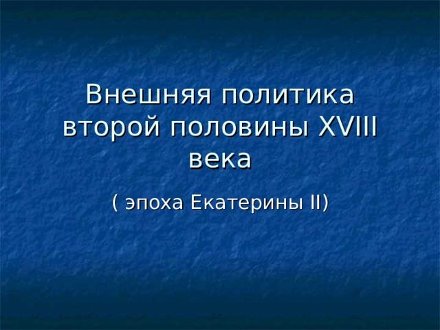 Внешняя политика второй половины XVIII века ( эпоха Екатерины II )