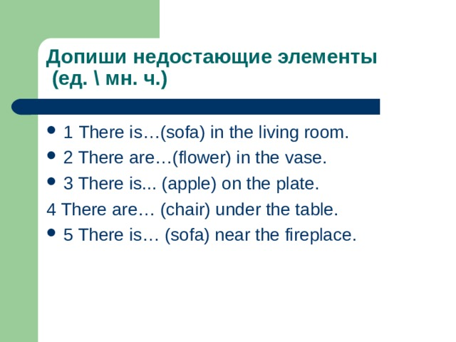 Допиши недостающие элементы  (ед. \ мн. ч.) 1 There is…(sofa) in the living room. 2 There are…(flower) in the vase. 3 There is... (apple) on the plate. 4 There are… (chair) under the table.