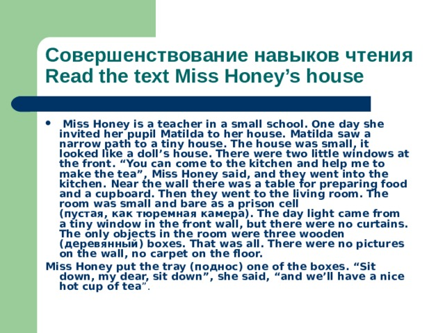 """Совершенствование навыков чтения  Read the text Miss Honey's house  Miss Honey is a teacher in a small school. One day she invited her pupil Matilda to her house. Matilda saw a narrow path to a tiny house. The house was small, it looked like a doll's house. There were two little windows at the front. """"You can come to the kitchen and help me to make the tea"""", Miss Honey said, and they went into the kitchen. Near the wall there was a table for preparing food and a cupboard. Then they went to the living room. The room was small and bare as a prison cell ( пустая , как  тюремная  камера ). The day light came from a tiny window in the front wall, but there were no curtains. The only objects in the room were three wooden ( деревянный ) boxes. That was all. There were no pictures on the wall, no carpet on the floor. Miss Honey put the tray ( поднос ) one of the boxes. """"Sit down, my dear, sit down"""", she said, """"and we'll have a nice hot cup of tea """"."""