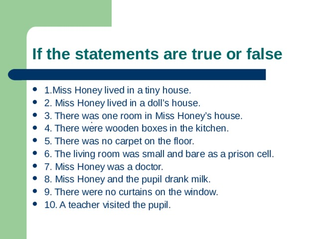 If the statements are true or false  1.Miss Honey lived in a tiny house. 2. Miss Honey lived in a doll's house. 3. There was one room in Miss Honey's house. 4. There were wooden boxes in the kitchen. 5. There was no carpet on the floor. 6. The living room was small and bare as a prison cell. 7. Miss Honey was a doctor. 8. Miss Honey and the pupil drank milk. 9. There were no curtains on the window. 10. A teacher visited the pupil. .