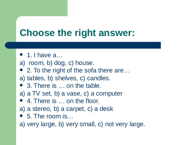 Choose the right answer: 1. I have a… a) room, b) dog, c) house. 2. To the right of the sofa there are… a) tables, b) shelves, c) candles. 3. There is … on the table. a) a TV set, b) a vase, c) a computer 4. There is … on the floor. a) a stereo, b) a carpet, c) a desk 5. The room is… a) very large, b) very small, c) not very large.