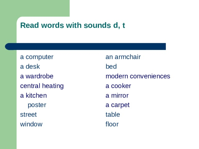Read words with sounds  d, t   a computer a desk а wardrobe central heating а kitchen  poster a n armchair  b ed s treet w indow modern conveniences a cooker a mirror a carpet t able floor