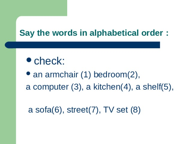Say the words in alphabetical order : check : a n armchair (1)  bedroom( 2 ), a computer (3), a kitchen( 4 ), a shelf( 5 ),  a sofa( 6 ) , street( 7 ), TV set ( 8 )