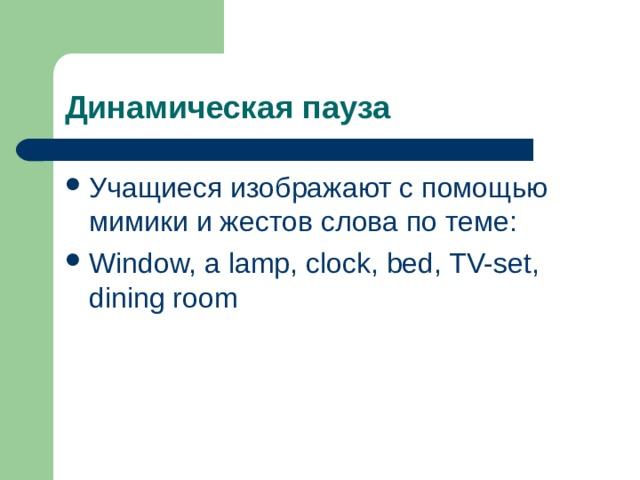 Учащиеся изображают с помощью мимики и жестов слова по теме: Window, a lamp, clock, bed, TV-set, dining room