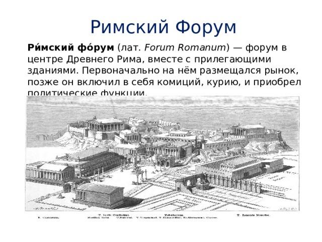 Римский Форум Ри́мский фо́рум (лат. Forum Romanum )—форумв центреДревнего Рима, вместе с прилегающими зданиями. Первоначально на нём размещалсярынок, позже он включил в себякомиций,курию, и приобрел политические функции.