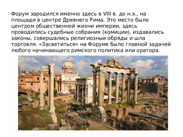 Форум зародился именно здесь в VIII в. до н.э., на площади в центре Древнего Рима. Это место было центром общественной жизни империи, здесь проводились судебные собрания (комиции), издавались законы, совершались религиозные обряды и шла торговля. «Засветиться» на Форуме было главной задачей любого начинающего римского политика или оратора.