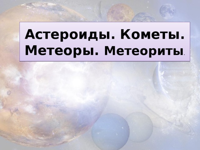 Астероиды. Кометы. Метеоры. Метеориты .