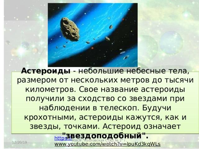 Астероиды - небольшие небесные тела, размером от нескольких метров до тысячи километров. Свое название астероиды получили за сходство со звездами при наблюдении в телескоп. Будучи крохотными, астероиды кажутся, как и звезды, точками. Астероид означает