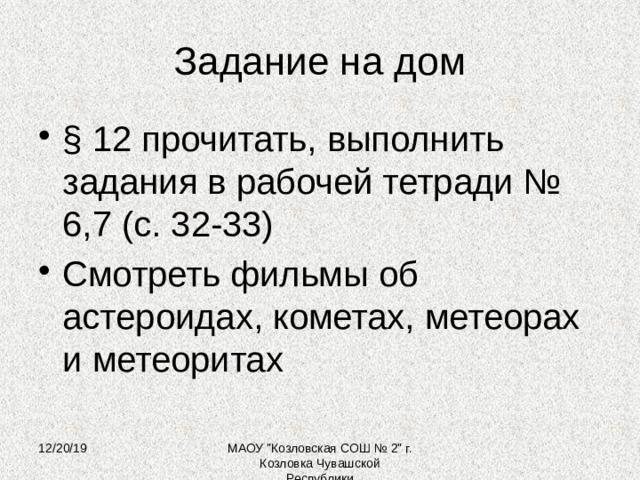 Задание на дом § 12 прочитать, выполнить задания в рабочей тетради № 6,7 (с. 32-33) Смотреть фильмы об астероидах, кометах, метеорах и метеоритах 12/20/19 МАОУ