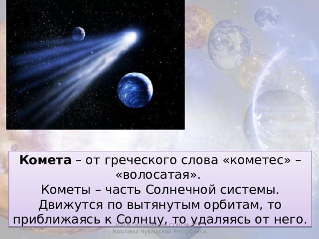 Комета – от греческого слова «кометес» – «волосатая». Кометы – часть Солнечной системы. Движутся по вытянутым орбитам, то приближаясь к Солнцу, то удаляясь от него. 12/20/19 МАОУ