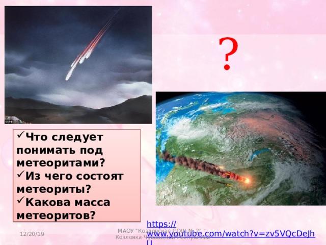 ? Что следует понимать под метеоритами? Из чего состоят метеориты? Какова масса метеоритов? https:// www.youtube.com/watch?v=zv5VQcDeJhU 12/20/19 МАОУ