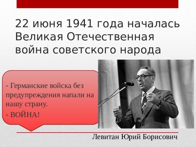 22 июня 1941 года началась Великая Отечественная война советского народа - Германские войска без предупреждения напали на нашу страну. - ВОЙНА! Левитан Юрий Борисович