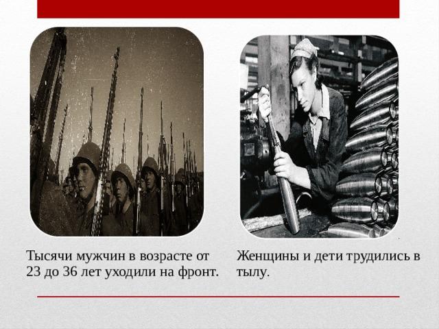 Тысячи мужчин в возрасте от 23 до 36 лет уходили на фронт. Женщины и дети трудились в тылу .