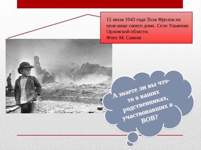 А знаете ли вы что-то о ваших родственниках, участвовавших в ВОВ? 15 июля 1943 года Толя Фролов на пепелище своего дома. Село Ульяново Орловской области. Фото М. Савина