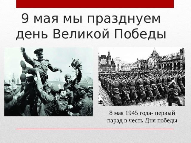 9 мая мы празднуем день Великой Победы 8 мая 1945 года- первый парад в честь Дня победы