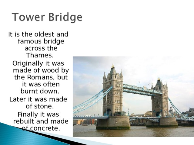 It is the oldest and famous bridge across the Thames. Originally it was made of wood by the Romans, but it was often burnt down. Later it was made of stone. Finally it was rebuilt and made of concrete.