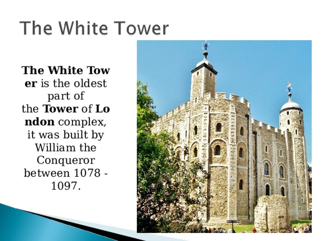 The   White   Tower  is the oldest part of the  Tower  of  London  complex, it was built by William the Conqueror between 1078 - 1097.