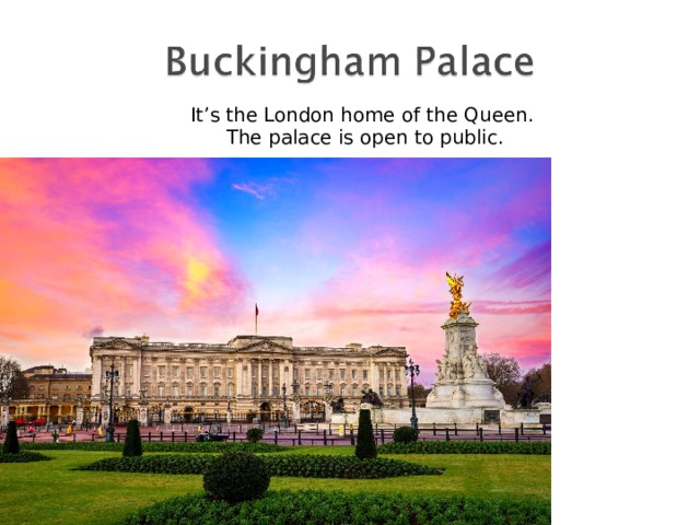 It's the London home of the Queen. The palace is open to public.