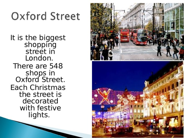 It is the biggest shopping street in London. There are 548 shops in Oxford Street. Each Christmas the street is decorated with festive lights.