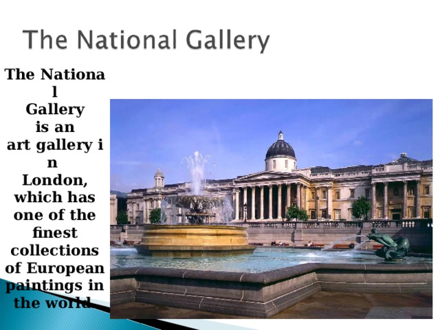 The National   Gallery  is an art gallery in  London, which has one of the finest collections of European paintings in the world.