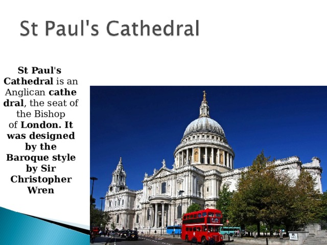 St   Paul ' s   Cathedral is an Anglican  cathedral , the seat of the Bishop of  London. It was designed by the Baroque style by Sir Christopher Wren